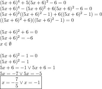 (5x+6)^4+5(5x+6)^2-6=0 \(5x+6)^4-(5x+6)^2+6(5x+6)^2-6=0 \(5x+6)^2((5x+6)^2-1)+6((5x+6)^2-1)=0\((5x+6)^2+6)((5x+6)^2-1)=0\\(5x+6)^2+6=0\(5x+6)^2=-6\xinemptyset\\(5x+6)^2-1=0\(5x+6)^2=1\5x+6=-1 vee 5x+6=1\5x=-7 vee 5x=-5\boxed{x=-dfrac{7}{5} vee x=-1}