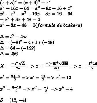 (x+8)^2=(x+4)^2+x^2\\x^2+16x+64=x^2+8x+16+x^2\\x^2-x^2-x^2+16x-8x=16-64\\-x^2+8x+48=0\\x^2-8x-48=0(formula\ de\ baskara)\\\\\Delta=b^2-4ac\\\Delta=(-8)^2-4*1*(-48)\\\Delta=64-(-192)\\\Delta=256\\\\X=\frac{-b^+_-\sqrt\Delta}{2a}=>x=\frac{-(-8)^+_-\sqrt{256}}{2*1}=>x=\frac{8^+_-16}{2}\\\\x'=\frac{8+16}{2}=>x'=\frac{24}{2}=>x'=12\\\\x''=\frac{8-16}{2}=>x''=\frac{-8}{2}=>x''-4\\\\S=(12,-4)