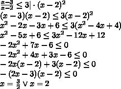 \\frac{x-3} {x-2}\leq3|\cdot (x-2)^2\ (x-3)(x-2)\leq 3(x-2)^2\ x^2-2x-3x+6\leq3(x^2-4x+4)\ x^2-5x+6\leq3x^2-12x+12\ -2x^2+7x-6\leq0\ -2x^2+4x+3x-6\leq0\ -2x(x-2)+3(x-2)\leq0\ -(2x-3)(x-2)\leq0\ x=\frac{3}{2}\vee x=2