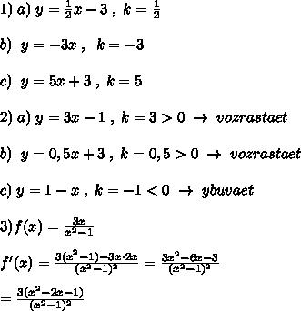 1)\; a)\; y=\frac{1}{2}x-3\; ,\; k=\frac{1}{2}\\\\b)\; \; y=-3x\; ,\; \; k=-3\\\\c)\; \; y=5x+3\; ,\; k=5\\\\2)\; a)\; y=3x-1\; ,\; k=3>0\; \to \; vozrastaet\\\\b)\; \; y=0,5x+3\; ,\; k=0,5>0\; \to \; vozrastaet\\\\c)\; y=1-x\; ,\; k=-1<0\; \to \; ybuvaet\\\\3)f(x)=\frac{3x}{x^2-1}\\\\f'(x)=\frac{3(x^2-1)-3x\cdot 2x}{(x^2-1)^2}=\frac{3x^2-6x-3}{(x^2-1)^2}\\\\=\frac{3(x^2-2x-1)}{(x^2-1)^2}