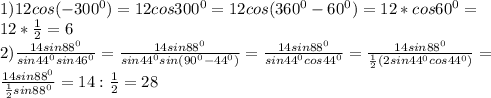 1)12cos(-300^{0})=12cos300^{0}=12cos(360^{0}-60^{0})=12*cos60^{0}= \\ 12* \frac{1}{2} =6 \\ 2) \frac{14sin88^{0}}{sin44^{0} sin46^{0}} = \frac{14sin88^{0}}{sin44^{0} sin(90^{0}-44^{0})} = \frac{14sin88^{0}}{sin44^{0} cos44^{0}} =\frac{14sin88^{0}}{ \frac{1}{2} (2sin44^{0} cos44^{0})} = \\ \frac{14sin88^{0}}{ \frac{1}{2} sin88^{0} } =14: \frac{1}{2} =28 \\