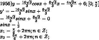 1956)y=\frac{16\sqrt3}{3}cosx+\frac{8\sqrt3}{3}x-\frac{4\sqrt3\pi}{9}+6;[0;\frac{\pi}{2}]\\y`=-\frac{16\sqrt3}{3}sinx+\frac{8\sqrt3}{3}\\-\frac{16\sqrt3}{3}sinx+\frac{8\sqrt3}{3}=0\\sinx=\frac{1}{2}\\x_1=\frac{\pi}{6}+2\pi n;n\in Z;\\x_2=\frac{5\pi}{6}+2\pi n;n\in Z;