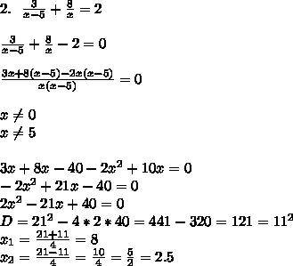 2. \ \ \frac3{x-5}+\frac8x=2\\\\\frac3{x-5}+\frac8x-2=0\\\\\frac{3x+8(x-5)-2x(x-5)}{x(x-5)}=0\\\\x \neq 0\\x \neq 5\\\\3x+8x-40-2x^2+10x=0\\-2x^2+21x-40=0\\2x^2-21x+40=0\\D=21^2-4*2*40=441-320=121=11^2\\x_1=\frac{21+11}{4}=8\\x_2=\frac{21-11}{4}=\frac{10}4=\frac52=2.5