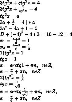 3tg^2x+ctg^2x=4\\3tg^2x+\frac1{tg^2x}=4\\tg^2x=a\\3a+\frac1a=4 \ |*a\\3a^2-4a+1=0\\D+(-4)^2-4*3=16-12=4\\x_1=\frac{4+2}6=1\\x_2=\frac{4-2}6=\frac13\\1) tg^2x=1\\tgx=1\\x=arctg1+\pi n, \ \ neZ,\\x=\frac{\pi}4+\pi n, \ \ neZ\\2) tg^2x=\frac13\\tgx=\frac1{\sqrt3}\\x=arctg\frac1{\sqrt3}+\pi n, \ \ neZ,\\x=\frac{\pi}6+\pi n, \ \ neZ\\