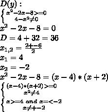 D(y):\\&#10; \left \{ {{x^2-2x-8>=0} \atop {4-x^2 \neq 0}} \right. \\&#10;x^2-2x-8=0\\&#10;D=4+32=36\\&#10;x_{1,2}=\frac{2+-6}{2}\\&#10;x_1=4\\&#10;x_2=-2\\&#10;x^2-2x-8=(x-4)*(x+2)\\&#10; \left \{ {{(x-4)*(x+2)>=0} \atop {x^2\neq 4}} \right. \\&#10; \left \{ {{x>=4\ and\ x=<-2 } \atop {x\neq +-2}} \right. \\&#10;