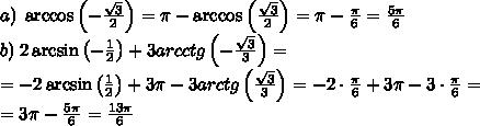 a)\;\arccos\left(-\frac{\sqrt3}2\right)=\pi-\arccos\left(\frac{\sqrt3}2\right)=\pi-\frac\pi6=\frac{5\pi}6\\ b)\; 2\arcsin\left(-\frac12\right)+3arcctg\left(-\frac{\sqrt3}3\right)=\\ =-2\arcsin\left(\frac12\right)+3\pi-3arctg\left(\frac{\sqrt3}3\right)=-2\cdot\frac\pi6+3\pi-3\cdot\frac\pi6=\\ =3\pi-\frac{5\pi}6=\frac{13\pi}6