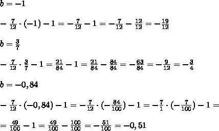 b=-1\\\\ -\frac{7}{12}\cdot(-1)-1=-\frac{7}{12}-1=-\frac{7}{12}-\frac{12}{12}=-\frac{19}{12}\\\\ b=\frac{3}{7}\\\\ -\frac{7}{12}\cdot\frac{3}{7}-1=\frac{21}{84}-1=\frac{21}{84}-\frac{84}{84}=-\frac{63}{84}=-\frac{9}{12}=-\frac{3}{4}\\\\ b=-0,84\\\\ -\frac{7}{12}\cdot(-0,84)-1=-\frac{7}{12}\cdot(-\frac{84}{100})-1=-\frac{7}{1}\cdot(-\frac{7}{100})-1=\\\\ =\frac{49}{100}-1=\frac{49}{100}-\frac{100}{100}=-\frac{51}{100}=-0,51