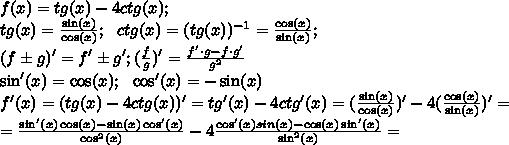 f(x)=tg(x)-4ctg(x);\\tg(x)= \frac{\sin(x)}{\cos(x)};\ \  ctg(x)=(tg(x))^{-1}= \frac{\cos(x)}{\sin(x)};\\\ \ (f\pm g)'=f'\pm g'; ( \frac{f}{g} )'= \frac{f'\cdot g-f\cdot g'}{g^2}\\\sin'(x)=\cos(x);\ \  \cos'(x)=-\sin(x)\\f'(x)=(tg(x)-4ctg(x))'=tg'(x)-4ctg'(x)= (\frac{\sin(x)}{\cos(x)})'-4 (\frac{\cos(x)}{\sin(x)})'=\\= \frac{\sin'(x)\cos(x)-\sin(x)\cos'(x)}{\cos^2(x)} -4 \frac{\cos'(x)sin(x)-\cos(x)\sin'(x)}{\sin^2(x)}=\\