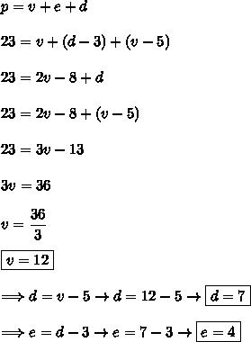 p=v+e+d\\\\23=v+(d-3)+(v-5)\\\\23=2v-8+d\\\\23=2v-8+(v-5)\\\\23=3v-13\\\\3v=36\\\\v=\dfrac{36}{3}\\\\\boxed{v=12}\\\\ \Longrightarrow d=v-5\rightarrow d=12-5\rightarrow\boxed{d=7}\\\\ \Longrightarrow e=d-3\rightarrow e=7-3\rightarrow\boxed{e=4}