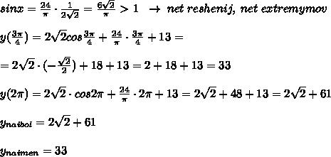 sinx=frac{24}{pi }cdot frac{1}{2sqrt2}=frac{6sqrt2}{pi } textgreater  1; ; to ; net; reshenij,; net; extremymov\\y(frac{3pi}{4})=2sqrt2cosfrac{3pi}{4}+frac{24}{pi}cdot frac{3pi}{4}+13=\\=2sqrt2cdot (-frac{sqrt2}{2})+18+13=2+18+13=33\\y(2pi )=2sqrt2cdot cos2pi +frac{24}{pi }cdot 2pi +13=2sqrt2+48+13=2sqrt2+61\\y_{naibol}=2sqrt2+61\\y_{naimen}=33