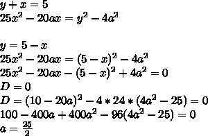 y+x=5\\25x^2-20ax=y^2-4a^2\\\\y=5-x\\25x^2-20ax=(5-x)^2-4a^2\\25x^2-20ax-(5-x)^2+4a^2=0\\D=0\\D=(10-20a)^2-4*24*(4a^2-25)=0\\ 100-400a+400a^2-96(4a^2-25)=0\\a=\frac{25}{2}