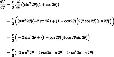 \begin{align*} \frac{dV}{d\theta} &= \frac{\pi}{3}.\frac{d}{d\theta}\big((\sin^2{2\theta})(1 + \cos{2\theta})\big) \\\\ &= \frac{\pi}{3}\bigg((\sin^2{2\theta})(-2\sin{2\theta}) + (1 + \cos{2\theta})\Big(2(2\cos{2\theta})(\sin{2\theta})\Big)\bigg)  \\\\ & = \frac{\pi}{3}\Big(-2\sin^3{2\theta} + (1 + \cos{2\theta})(4\cos{2\theta}\sin{2\theta})\Big) \\\\& = \frac{\pi}{3}(-2\sin^3{2\theta} + 4\cos{2\theta}\sin{2\theta} + 4\cos^2{2\theta}\sin{2\theta}) \\\\\end{align*}