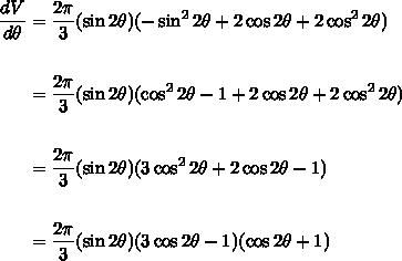 \begin{align*} \frac{dV}{d\theta} &=  \frac{2\pi}{3}(\sin{2\theta})(-\sin^2{2\theta} + 2\cos{2\theta} + 2\cos^2{2\theta}) \\\\&=  \frac{2\pi}{3}(\sin{2\theta})(\cos^2{2\theta} - 1 + 2\cos{2\theta} + 2\cos^2{2\theta}) \\\\& = \frac{2\pi}{3}(\sin{2\theta})(3\cos^2{2\theta} + 2\cos{2\theta} - 1) \\\\&= \frac{2\pi}{3}(\sin{2\theta})(3\cos{2\theta} - 1)(\cos{2\theta} + 1)\end{align*}