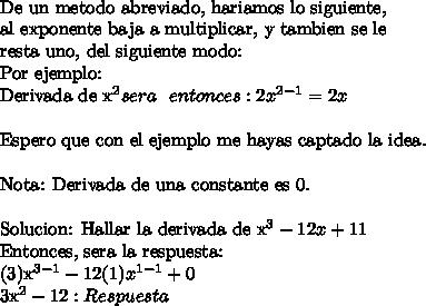 De un metodo abreviado, hariamos lo siguiente, \\al exponente baja a multiplicar, y tambien se le \\resta uno, del siguiente modo:Por ejemplo:\\Derivada de x^2 sera \ \ entonces: 2x^{2-1} = 2x\ \Espero que con el ejemplo me hayas captado la idea.\ \Nota: Derivada de una constante es 0.\ \ Solucion: Hallar la derivada de x^3 -12x +11Entonces, sera la respuesta:(3)x^{3-1} - 12(1)x^{1-1}  + 03x^2 - 12: Respuesta