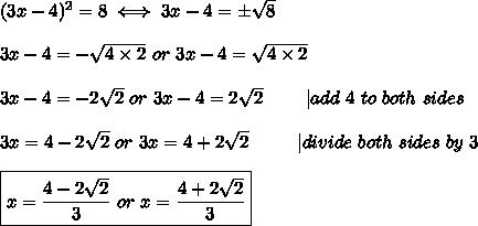 (3x-4)^2=8\iff3x-4=\pm\sqrt8\\3x-4=-\sqrt{4\times2}\ or\ 3x-4=\sqrt{4\times2}\\3x-4=-2\sqrt2\ or\ 3x-4=2\sqrt2\ \ \ \  \ \ \ |add\ 4\ to\ both\ sides\\3x=4-2\sqrt2\ or\ 3x=4+2\sqrt2\ \ \ \ \ \ \ \ |divide\ both\ sides\ by\ 3\\\boxed{x=\frac{4-2\sqrt2}{3}\ or\ x=\frac{4+2\sqrt2}{3}}