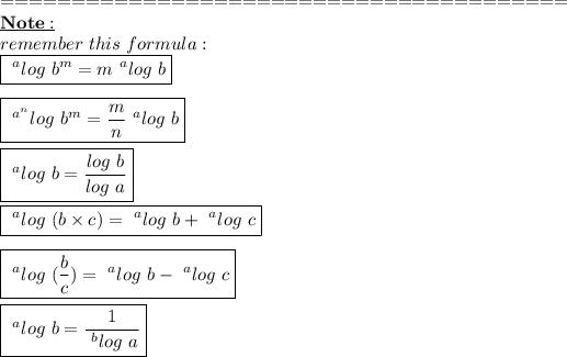 ========================================\\\bold{\underline{Note:}}\\remember\ this\ formula:\\\boxed{~^{a}log\ b^{m}=m~^{a}log\ b}\\\\\boxed{~^{a^{n}}log\ b^{m}= \frac{m}{n}~^{a}log\ b }\\\\\boxed{~^{a}log\ b= \frac{log\ b}{log\ a} }\\\\\boxed{~^{a}log\ (b \times c)=~^{a}log\ b+~^{a}log\ c}\\\\\boxed{~^{a}log\ (\frac{b}{c})=~^{a}log\ b-~^{a}log\ c }\\\\\boxed{~^{a}log\ b= \frac{1}{~^{b}log\ a} }