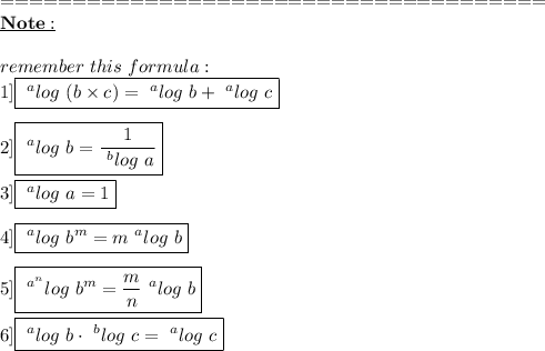 ======================================\\\underline{\bold{Note:}}\\\\remember\ this\ formula:\\1]\boxed{~^{a}log\ (b \times c)=~^{a}log\ b+~^{a}log\ c}\\\\2]\boxed{~^{a}log\ b= \frac{1}{~^{b}log\ a} }\\\\3]\boxed{~^{a}log\ a = 1}\\\\4]\boxed{~^{a}log\ b^{m}=m~^{a}log\ b}\\\\5]\boxed{~^{a^{n}}log\ b^{m}= \frac{m}{n} ~^{a}log\ b}\\\\6]\boxed{~^{a}log\ b \cdot ~^{b}log\ c=~^{a}log\ c}