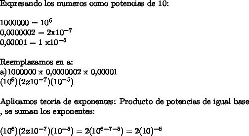 \ \Expresando los numeros como potencias de 10:\ \1000000 = 10^60,0000002 = 2x10^{-7} 0,00001 = 1 x10^{-5}\ \Reemplazamos en a:a)1000000 x 0,0000002 x 0,00001 (10^6)(2x10^{-7})(10^{-5})\ \ Aplicamos teoria de exponentes: Producto de potencias de igual base\\, se suman los exponentes:\ \(10^6)(2x10^{-7})(10^{-5}) = 2(10^{6-7-5}) =2(10)^{-6}