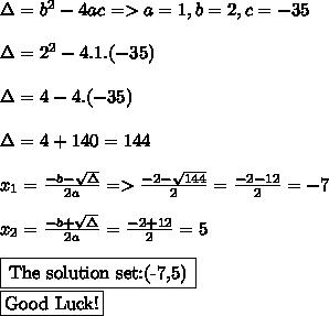 \Delta= b^{2} -4ac=>a=1,b=2,c=-35 \\  \\ \Delta=2^{2} -4.1.(-35) \\  \\ \Delta=4-4.(-35) \\  \\ \Delta=4+140=144 \\  \\  x_{1}= \frac{-b- \sqrt{\Delta} }{2a}=>   \frac{-2- \sqrt{144} }{2} = \frac{-2-12}{2}=-7  \\  \\  x_{2}= \frac{-b+  \sqrt{ \Delta}}{2a}= \frac{-2+12}{2}=5 \\  \\ \framebox[1.1\width]{The solution set:(-7,5)} \par \\ \framebox[1.1\width]{Good Luck!} \par \\