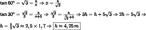 \tan60\º=\sqrt3=\frac{h}{x}\Rightarrow x=\frac{h}{\sqrt3}\\\\\tan30\º=\frac{\sqrt3}3=\frac{h}{x+5}\Rightarrow\frac{\sqrt3}3=\frac{h}{\frac{h}{\sqrt3}+5}\Rightarrow3h=h+5\sqrt3\Rightarrow2h=5\sqrt3\Rightarrow\\\\h=\frac52\sqrt3\approx2,5\times1,7\Rightarrow\boxed{h\approx4,25\,m}