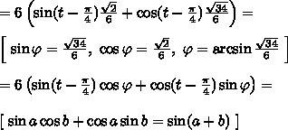= 6\left(\sin(t - \frac{\pi}{4})\frac{\sqrt{2}}{6} + \cos(t - \frac{\pi}{4})\frac{\sqrt{34}}{6}  \right) = \\\\ \left[ \ \sin \varphi = \frac{\sqrt{34}}{6}, \ \cos \varphi = \frac{\sqrt{2}}{6}, \ \varphi = \arcsin \frac{\sqrt{34}}{6} \ \right]\\\\ = 6\left(\sin(t - \frac{\pi}{4})\cos \varphi+ \cos(t - \frac{\pi}{4})\sin \varphi  \right) =\\\\\left[ \ \sin a \cos b + \cos a \sin b = \sin(a + b) \ \right]