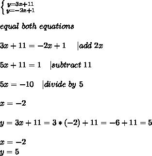 \left \{ {{y=3x+11} \atop {y=-2x+1}} \right. \\\\ equal\ both\ equations\\\\3x+11=-2x+1\ \ \ \ | add\ 2x\\\\5x+11=1\ \ \ | subtract\ 11\\\\5x=-10\ \ \ | divide\ by\ 5\\\\x=-2\\\\y=3x+11=3*(-2)+11=-6+11=5\\\\x=-2\\ y=5
