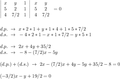 \left|\begin{array}{ccc}x&y&1\\5&2&1\\4&7/2&1\end{array}\right|\left\begin{array}{ccc}x&y\\5&2\\4&7/2\end{array}\right=0\\\\\\d.p.~\to~x*2*1+y*1*4+1*5*7/2\\d.s.~\to~-4*2*1-x*1*7/2-y*5*1\\\\d.p.~\to~2x+4y+35/2\\d.s.~\to~-8-(7/2)x-5y\\\\(d.p.)+(d.s.)~\to~2x-(7/2)x+4y-5y+35/2-8=0\\\\(-3/2)x-y+19/2=0