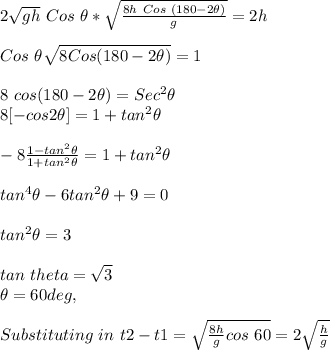 2\sqrt{gh}\ Cos\ \theta * \sqrt{\frac{8h\ Cos\ (180-2\theta)}{g}} = 2h \\ \\ Cos\ \theta \sqrt{8 Cos(180-2\theta)} = 1 \\ \\ 8\ cos (180-2\theta) = Sec^2\theta \\ 8 [- cos2\theta ] = 1 + tan^2\theta \\ \\ -8 \frac{1-tan^2\theta}{1+tan^2\theta} = 1+tan^2\theta \\ \\ tan^4\theta -6tan^2\theta +9 = 0 \\ \\ tan^2\theta = 3 \\ \\ tan\ theta = \sqrt{3} \\ \theta = 60deg, \\ \\ Substituting\ in\ t2-t1 = \sqrt{\frac{8h}{g}cos\ 60} = 2\sqrt{\frac{h}{g}}\\ \\