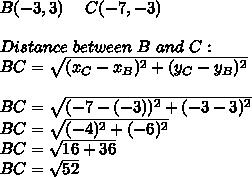 B(-3,3)\ \ \ \ C(-7,-3)\\\\Distance\ between\ B \ and\ C:\\BC=\sqrt{(x_C-x_B)^2+(y_C-y_B)^2}\\\\BC=\sqrt{(-7-(-3))^2+(-3-3)^2}\\BC=\sqrt{(-4)^2+(-6)^2}\\BC=\sqrt{16+36}\\BC=\sqrt{52}