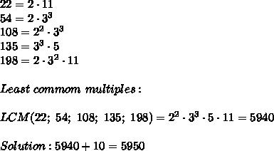 22=2\cdot11\\54=2\cdot3^3\\108=2^2\cdot3^3\\135=3^3\cdot5\\198=2\cdot3^2\cdot11\\\\Least\ commom\ multiples:\\\\LCM(22;\ 54;\ 108;\ 135;\ 198)=2^2\cdot3^3\cdot5\cdot11=5940\\\\Solution:5940+10=5950