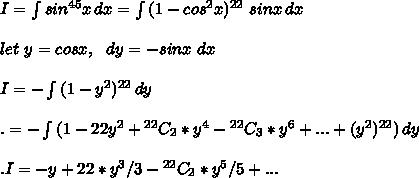 I= \int\limits^{}_{} {sin^{45}x} \, dx = \int\limits^{}_{} {(1-cos^2x)^{22}\ sinx} \, dx\\\\let\ y =cosx,\ \ dy=-sinx\ dx\\\\I= -\int\limits^{}_{} {(1-y^2)^{22}} \, dy \\\\.= -\int\limits^{}_{} {(1-22y^2+{}^{22}C_2*y^4-{}^{22}C_3*y^6+...+(y^2)^{22})} \, dy \\\\.I=-y+22*y^3/3-{}^{22}C_2*y^5/5+...