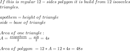 If\ this\ is\ regular\ 12-sides\ polygon\ it\ is\ build\ from\ 12\ isosceles\\triangles.\\\\apothem=height\ of\ triangle\\\side=base\ of\ triangle\\\\Area\ of\ one\ triangle:\\A=\frac{s*apothem}{2}=\frac{s*8}{2}=4s\\\\Area\ of\ polygon\ =12*A=12*4s=48s