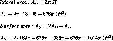 lateral\ area:A_L=2\pi rH\\\\A_L=2\pi\cdot13\cdot26=676\pi\ (ft^2)\\\\Surface\ area:A_S=2A_B+A_L\\\\A_S=2\cdot169\pi+676\pi=338\pi+676\pi=1014\pi\ (ft^2)