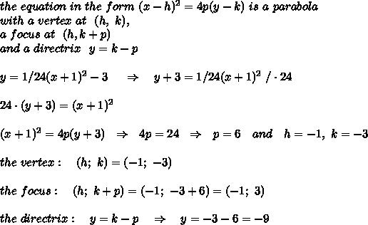 the\ equation\  in\  the\ form\ (x-h)^2=4p(y-k)\ is \ a\ parabola\\with\ a\ vertex\ at\ \  (h,\ k), \\a\ focus\ at\ \ (h,k+p)\\\ and\ a\ directrix\ \ y = k - p \\\\ y = 1/24(x+1)^2 - 3\ \ \ \ \Rightarrow\ \ \ y+3 = 1/24(x+1)^2\ /\cdot24\\\\ 24\cdot(y+3)=(x+1)^2\\\\(x+1)^2=4p(y+3)\ \ \Rightarrow\ \ 4p=24\ \ \Rightarrow\ \  p=6\ \ \ and\ \ \ h=-1,\ k=-3\\\\the\ vertex:\ \ \ (h;\ k)=(-1;\ -3)\\\\the\ focus:\ \ \ (h;\ k+p)=(-1;\ -3+6)=(-1;\ 3)\\\\the\ directrix:\ \ \ y=k-p\ \ \ \Rightarrow\ \ \ y=-3-6=-9