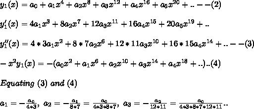 y_1(x)=a_0+a_1 x^4+a_2 x^8+ a_3 x^{12} +a_4 x^{16}+a_5 x^{20}+..--(2)\\\\y_1'(x)=4a_1 x^3+8 a_2 x^7+12 a_3 x^{11}+ 16 a_4 x^{15}+20 a_5 x^{19}+..\\\\y_1''(x)=4*3a_1 x^2+8*7a_2 x^6+12*11a_3 x^{10}+ 16*15 a_4 x^{14}+..--(3)\\\\-x^2 y_1(x)=-(a_0x^2+a_1 x^6+a_2 x^{10}+ a_3 x^{14} +a_4 x^{18}+.. )..(4)\\\\Equating\ (3)\ and\ (4)\\\\a_1=-\frac{a_0}{4*3},\ a_2=-\frac{a_1}{8*7}=\frac{a_0}{4*3*8*7},\ a_3=-\frac{a_2}{12*11} =\frac{a_0}{4*3*8*7*12*11}..