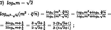 2)\; \; log_{n}m=\sqrt2\\\\log_{m^2\cdot \sqrt{n}}(m^3\cdot \sqrt[3]{n})=\frac{log_{n}(m^3\cdot \sqrt[3]{n})}{log_{n}(m^2\cdot \sqrt{n})}=\frac{log_{n}m^3+log_{n}\sqrt[3]{n}}{log_{n}m^2+log_{n}\sqrt{n}}=\\\\=\frac{3log_{n}m+\frac{1}{3}}{2log_{n}m+\frac{1}{2}}=\frac{3\cdot \sqrt2+\frac{1}{3}}{2\cdot \sqrt2+\frac{1}{2}}=\frac{2\cdot (9\sqrt2+1)}{3\cdot (4\sqrt2+1)}\; ;