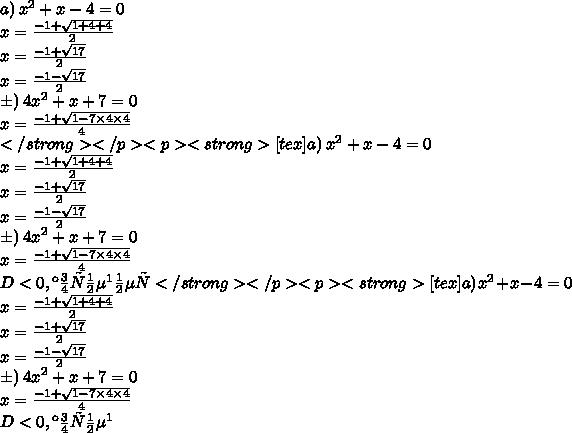 a) \:  {x}^{2} + x - 4 = 0 \\ x =  \frac{ - 1 +  \sqrt{1  + 4 + 4} }{2}  \\ x =  \frac{ - 1 +  \sqrt{17} }{2}   \\ x =   \frac{ - 1 -  \sqrt{17} }{2}  \\ б) \:  {4x}^{2}  + x + 7 = 0 \\ x  =  \frac{ - 1 +  \sqrt{1 - 7 \times 4 \times 4} }{4}   \\ </strong></p><p><strong>[tex] a) \:  {x}^{2} + x - 4 = 0 \\ x =  \frac{ - 1 +  \sqrt{1  + 4 + 4} }{2}  \\ x =  \frac{ - 1 +  \sqrt{17} }{2}   \\ x =   \frac{ - 1 -  \sqrt{17} }{2}  \\ б) \:  {4x}^{2}  + x + 7 = 0 \\ x  =  \frac{ - 1 +  \sqrt{1 - 7 \times 4 \times 4} }{4}   \\ D<0, корней \: нет</strong></p><p><strong>[tex] a) \:  {x}^{2} + x - 4 = 0 \\ x =  \frac{ - 1 +  \sqrt{1  + 4 + 4} }{2}  \\ x =  \frac{ - 1 +  \sqrt{17} }{2}   \\ x =   \frac{ - 1 -  \sqrt{17} }{2}  \\ б) \:  {4x}^{2}  + x + 7 = 0 \\ x  =  \frac{ - 1 +  \sqrt{1 - 7 \times 4 \times 4} }{4}   \\ D<0, корней \: нет