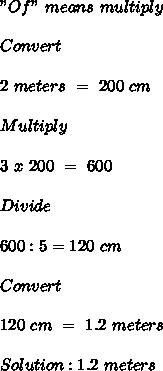 """""""Of"""" \ means \ multiply \\  \\ Convert \\  \\ 2 \ meters \ = \ 200 \ cm \\  \\ Multiply \\  \\ 3 \ x \ 200 \ = \ 600 \\  \\ Divide \\  \\ 600:5=120 \ cm \\  \\ Convert \\  \\ 120 \ cm \ = \ 1.2 \ meters \\  \\ Solution:1.2 \ meters"""