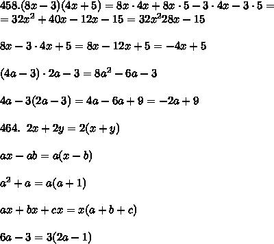 #458. (8x-3)(4x+5)=8x\cdot 4x+8x\cdot 5-3\cdot 4x-3\cdot 5=\\=32x^2+40x-12x-15=32x^228x-15\\\\8x-3\cdot 4x+5=8x-12x+5=-4x+5\\\\(4a-3)\cdot 2a-3=8a^2-6a-3\\\\4a-3(2a-3)=4a-6a+9=-2a+9\\\\#464.\; \; 2x+2y=2(x+y)\\\\ax-ab=a(x-b)\\\\a^2+a=a(a+1)\\\\ax+bx+cx=x(a+b+c)\\\\6a-3=3(2a-1)