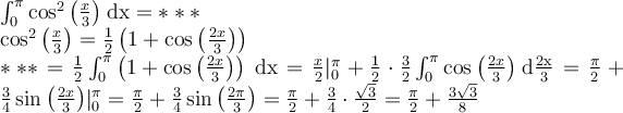 $$\large\int_{0}^{\pi}\cos^2{\left (x\over3 \right )}\: \mathrm{dx}=***\ \cos^2{\left (x\over3 \right )}={1\over2}\left (1+\cos{\left ( 2x\over3 \right )} \right )\ ***={1\over2}\int_{0}^{\pi}\left (1+\cos{\left ( 2x\over3 \right )} \right )\: \mathrm{dx}={x\over2}|_{0}^{\pi}+{1\over2}\cdot{3\over2}\int_{0}^{\pi}\cos{\left ( 2x\over3 \right )}\: \mathrm{d{2x\over3}}={\pi\over2}+{3\over4}\sin{\left ( 2x\over3 \right )}|_{0}^{\pi}={\pi\over2}+{3\over4}\sin{\left ( 2\pi\over3 \right )}={\pi\over2}+{3\over4}\cdot{\sqrt{3}\over2}={\pi\over2}+{3\sqrt{3}\over8}$$