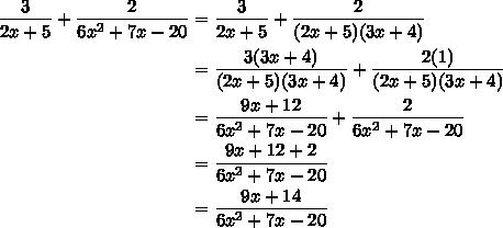 $\begin{align} \frac{3}{2x+5} + \frac{2}{6x^{2}+7x-20} &= \frac{3}{2x+5} +\frac{2}{(2x+5) (3x+4)}\\&= \frac{3(3x+4)}{(2x+5) (3x+4)} +\frac{2(1)}{(2x+5) (3x+4)}\\&= \frac{9x+12}{6x^{2}+7x-20} +\frac{2}{6x^{2}+7x-20}\\&= \frac{9x+12+2}{6x^{2}+7x-20}\\&=\frac{9x+14}{6x^{2}+7x-20} \end