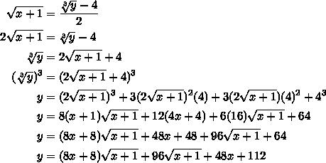 $\begin{align} \ \ \sqrt{x+1}  &=  \frac{ \sqrt[3]{y}-4 }{2} \\2\sqrt{x+1} &=\sqrt[3]{y}-4 \\\sqrt[3]{y}&=2\sqrt{x+1}+4 \\ (\sqrt[3]{y}) ^{3} &=(2\sqrt{x+1}+4) ^{3}  \\ y&=(2\sqrt{x+1})^{3}+3(2\sqrt{x+1})^{2}(4)+3(2\sqrt{x+1})(4)^{2}+4^{3} \\y &=8(x+1)\sqrt{x+1}+12(4x+4)+6(16)\sqrt{x+1}+64 \\ y&=(8x+8)\sqrt{x+1}+48x+48+96\sqrt{x+1}+64 \\ y&=(8x+8)\sqrt{x+1}+96\sqrt{x+1}+48x+112\end{align}