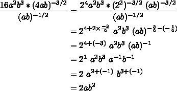 $\begin{align} \  \frac{ 16a^{2}b^{3}* (4ab)^{-3/2} }{ (ab)^{-1/2}}&=  \frac{  2^{4} a^{2}b^{3}* (2 ^{2}) ^{-3/2} \ (ab)^{-3/2}}{ (ab)^{-1/2}}\\&=2^{4+2\times \frac{-3}{2} }\ a^{2}b^{3}\ (ab)^{ -\frac{3}{2}-(- \frac{1}{2}) }\\&= 2^{4+(-3)}\ a^{2}b^{3}\  (ab)^{-1} \\ &= 2^{1}\ a^{2}b^{3}\  a^{-1}b^{-1}\   \\ &=2\  a^{2+(-1)}\ b^{3+(-1)} \\ &=2ab^{2}\end{align}