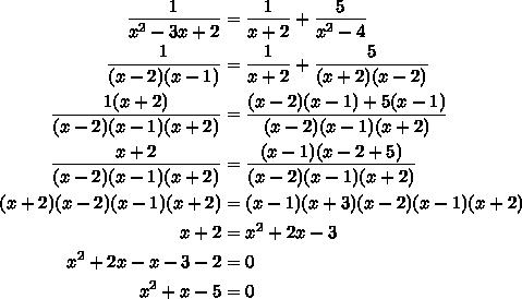 $\begin{align} \frac{1}{ x^{2} -3x+2} &= \frac{1}{x+2}+ \frac{5}{ x^{2} -4}   \\  \frac{1}{(x-2)(x-1)} &=\frac{1}{x+2}+ \frac{5}{ (x+2)(x-2)}  \\ \frac{1(x+2)}{(x-2)(x-1)(x+2)}&= \frac{(x-2)(x-1)+5(x-1)}{(x-2)(x-1)(x+2)}  \\ \frac{x+2}{(x-2)(x-1)(x+2)} &= \frac{(x-1)(x-2+5)}{(x-2)(x-1)(x+2)}\\ (x+2)(x-2)(x-1)(x+2)&=(x-1)(x+3)(x-2)(x-1)(x+2) \\ x+2&= x^{2} +2x-3 \\  x^{2} +2x-x-3-2&=0 \\  x^{2} +x-5&=0 \end{align}