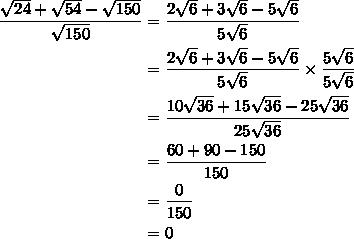 $\begin{align}  \frac{ \sqrt{24}+ \sqrt{54}- \sqrt{150}}{ \sqrt{150} } &= \frac{ 2\sqrt{6}+3 \sqrt{6}-5 \sqrt{6}}{ 5 \sqrt{6} }\\&=\frac{ 2\sqrt{6}+3 \sqrt{6}-5 \sqrt{6}}{ 5 \sqrt{6} }\times  \frac{5 \sqrt{6} }{5 \sqrt{6} } \\&=  \frac{10 \sqrt{36} +15 \sqrt{36} -25 \sqrt{36} }{25 \sqrt{36} }\\&=  \frac{60 +90- 150 }{150} \\&=  \frac{0}{150}\\&= 0 \end