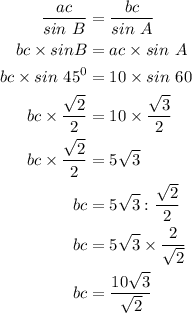 $\begin{align}  \frac{ac}{sin\ B} &=  \frac{bc}{sin\ A}\\ bc\times sin B &= ac \times sin\ A\\ bc\times sin\ 45^0 &= 10\times sin\ 60\\bc \times  \frac{ \sqrt{2} }{2} &= 10\times  \frac{ \sqrt{3} }{2} \\bc\times \frac{ \sqrt{2} }{2} &= 5 \sqrt{3} \\ bc &= 5 \sqrt{3} :  \frac{ \sqrt{2} }{2} \\  bc &= 5 \sqrt{3} \times \frac{ 2 }{ \sqrt{2} } \\ bc &=  \frac{10 \sqrt{3} }{ \sqrt{2} }  \end