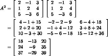 $\begin{align}A^2&=\left[\begin{array}{ccc}2&-1&3\\1&2&4\\5&-3&6\end{array}\right]\left[\begin{array}{ccc}2&-1&3\\1&2&4\\5&-3&6\end{array}\right] \\ &=\left[\begin{array}{ccc}4-1+15&-2-2-9&6-4+18\\2+2+20&-1+4-12&3+8+24\\10-3+30&-5-6-18&15-12+36\end{array}\right] \\ &=\left[\begin{array}{ccc}18&-13&20\\24&-9&35\\37&-29&39\end{array}\right]\end{align}