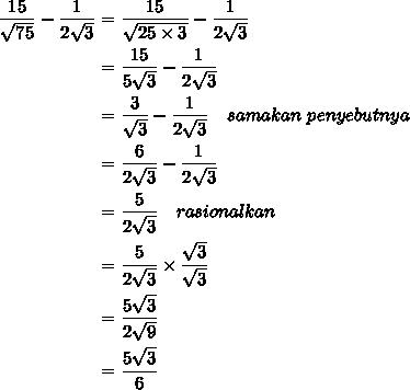$\begin {align}  \frac{15}{ \sqrt{75} } - \frac{1}{2 \sqrt{3} } &=  \frac{15}{ \sqrt{25\times 3} } - \frac{1}{2 \sqrt{3} } \\&= \frac{15}{ 5 \sqrt{3} } - \frac{1}{2 \sqrt{3} } \\&= \frac{3}{  \sqrt{3} } - \frac{1}{2 \sqrt{3} }\ \ \ samakan\ penyebutnya \\&= \frac{6}{ 2 \sqrt{3} } - \frac{1}{2 \sqrt{3} } \\&= \frac{5}{2 \sqrt{3} }\ \ \ rasionalkan \\&= \frac{5}{2 \sqrt{3} }\times  \frac{ \sqrt{3} }{ \sqrt{3} }\\&=  \frac{5 \sqrt{3} }{2 \sqrt{9} } \\&=  \frac{5 \sqrt{3} }{6 }\end