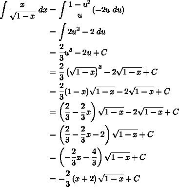 $\displaystyle{\begin{split}\int{\frac{x}{\sqrt{1-x}}\ dx} & = \int{\frac{1-u^2}{u}(-2u\ du)} \\& = \int{2u^2-2\ du} \\&=\frac23u^3-2u+C \\&=\frac23\left(\sqrt{1-x}\right)^3-2\sqrt{1-x}+C \\&=\frac23(1-x)\sqrt{1-x}-2\sqrt{1-x}+C \\&=\left(\frac23-\frac23x\right)\sqrt{1-x}-2\sqrt{1-x}+C \\&=\left(\frac23-\frac23x-2\right)\sqrt{1-x}+C \\&=\left(-\frac23x-\frac43\right)\sqrt{1-x}+C \\&=-\frac23\left(x+2\right)\sqrt{1-x}+C \\\end{split}}