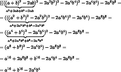 (((\underbrace {(a+b)^2-2ab}_{a^2+2ab+b^2-2ab})^2-2a^2b^2)^2-2a^4b^4)^2-2a^4b^4)-2a^8b^8=\\\\=((\underbrace{(a^2+b^2)^2-2a^2b^2}_{a^4+2a^2b^2+b^4-2a^2b^2})^2-2a^4b^4)^2-2a^4b^4)-2a^8b^8=\\\\=(\underbrace {(a^4+b^4)^2-2a^4b^4}_{a^8+2a^4b^4+b^8-2a^4b^4})^2-2a^4b^4)-2a^8b^8=\\\\=(a^8+b^8)^2-2a^4b^4)-2a^8b^8=\\\\=a^{16}+2a^8b^8+b^{16}-2a^4b^4-2a^8b^8=\\\\=a^{16}+b^{16}-2a^4b^4